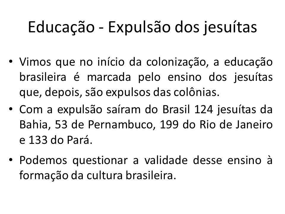 Educação - Expulsão dos jesuítas Vimos que no início da colonização, a educação brasileira é marcada pelo ensino dos jesuítas que, depois, são expulso