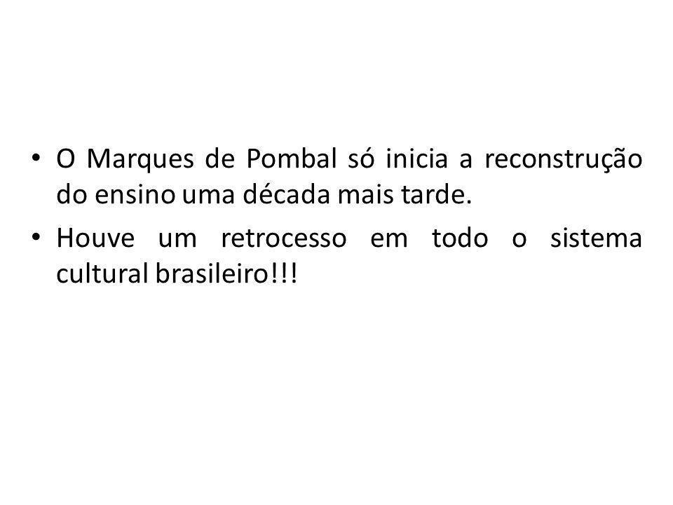 O Marques de Pombal só inicia a reconstrução do ensino uma década mais tarde. Houve um retrocesso em todo o sistema cultural brasileiro!!!