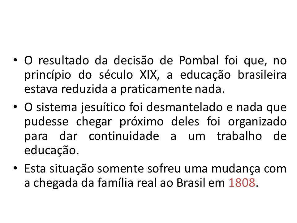 O resultado da decisão de Pombal foi que, no princípio do século XIX, a educação brasileira estava reduzida a praticamente nada. O sistema jesuítico f