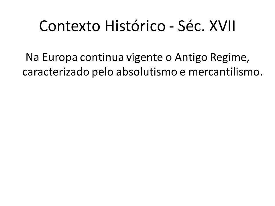 Contexto Histórico - Séc. XVII Na Europa continua vigente o Antigo Regime, caracterizado pelo absolutismo e mercantilismo.