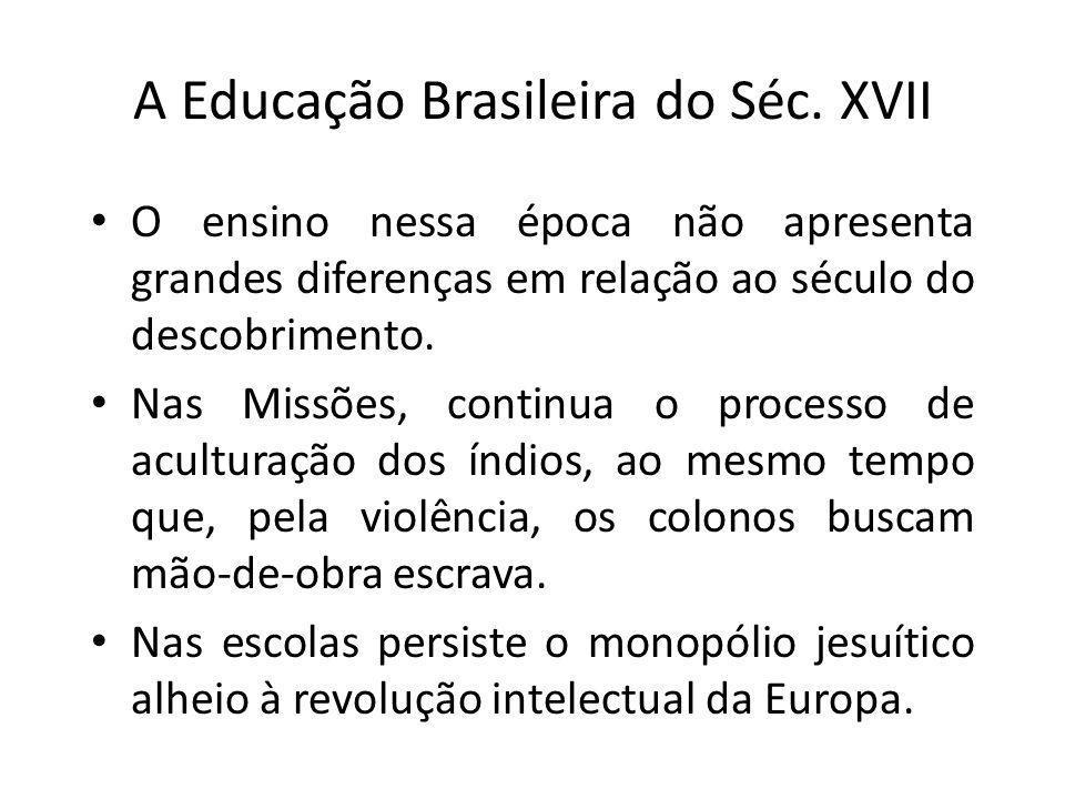 A Educação Brasileira do Séc. XVII O ensino nessa época não apresenta grandes diferenças em relação ao século do descobrimento. Nas Missões, continua