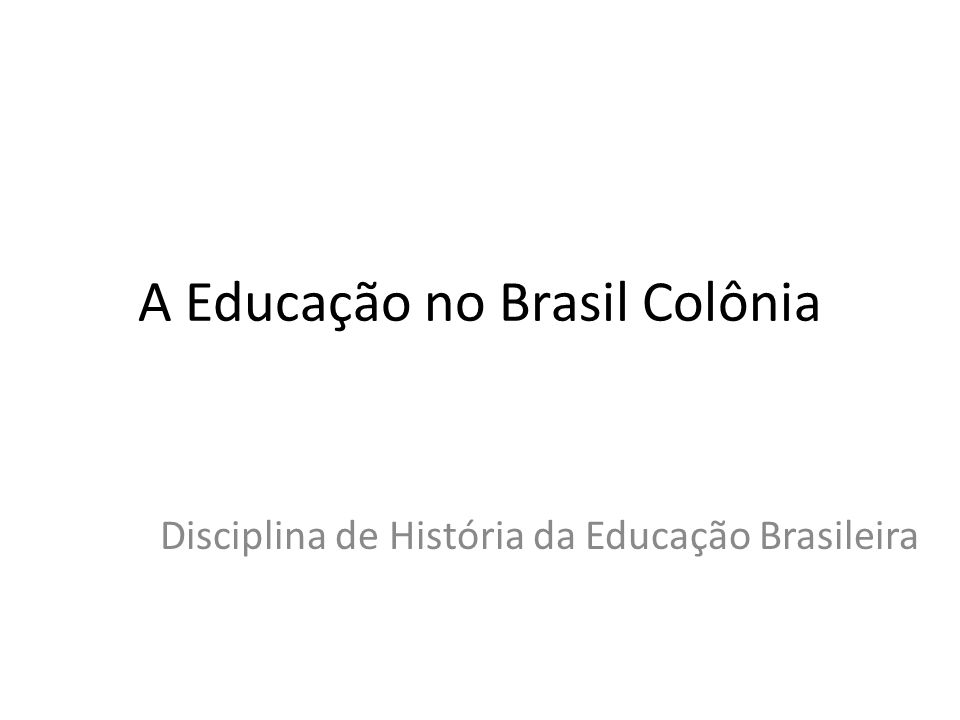 A Educação no Brasil Colônia Disciplina de História da Educação Brasileira