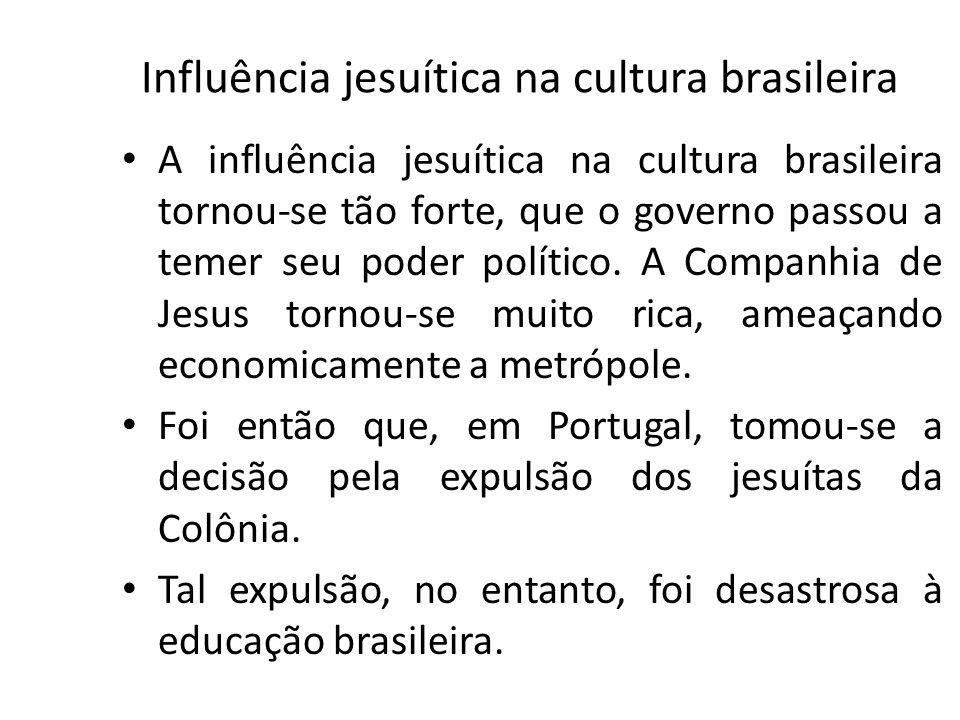 Influência jesuítica na cultura brasileira A influência jesuítica na cultura brasileira tornou-se tão forte, que o governo passou a temer seu poder po
