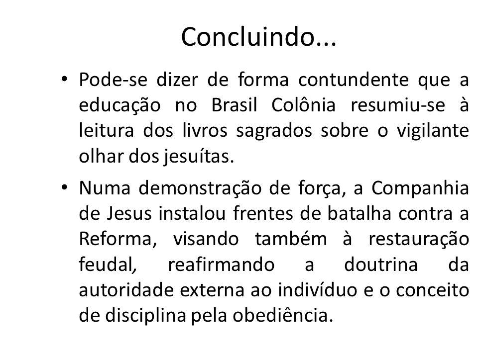Concluindo... Pode-se dizer de forma contundente que a educação no Brasil Colônia resumiu-se à leitura dos livros sagrados sobre o vigilante olhar dos