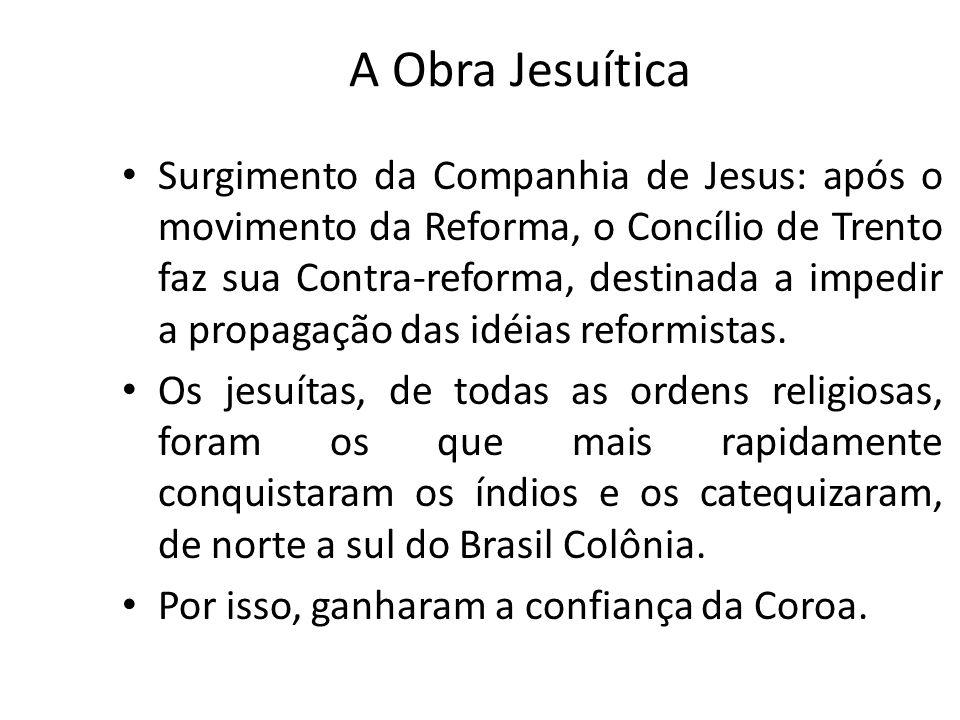 A Obra Jesuítica Surgimento da Companhia de Jesus: após o movimento da Reforma, o Concílio de Trento faz sua Contra-reforma, destinada a impedir a pro
