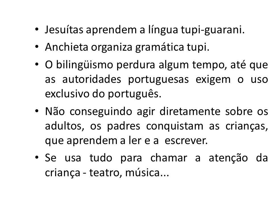Jesuítas aprendem a língua tupi-guarani. Anchieta organiza gramática tupi. O bilingüismo perdura algum tempo, até que as autoridades portuguesas exige