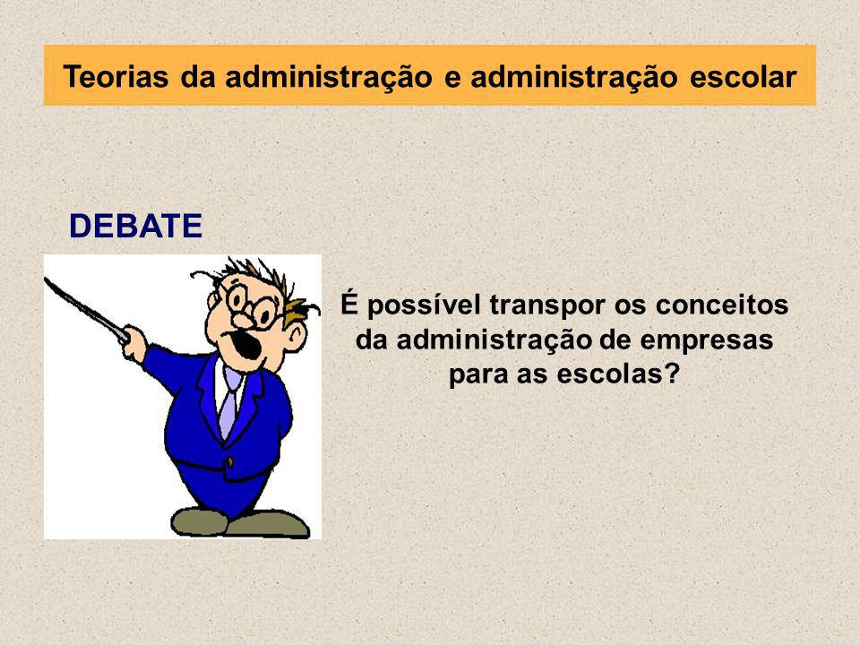 DEBATE É possível transpor os conceitos da administração de empresas para as escolas? Teorias da administração e administração escolar
