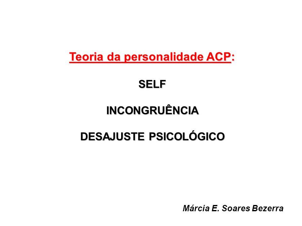 Teoria da personalidade ACP: SELFINCONGRUÊNCIA DESAJUSTE PSICOLÓGICO Márcia E. Soares Bezerra