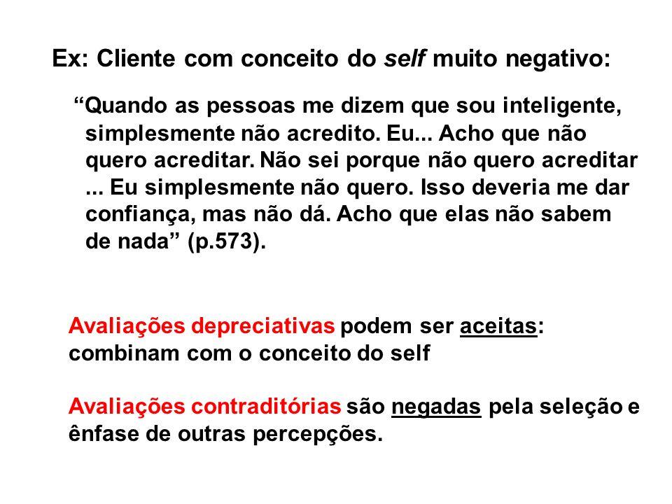 Ex: Cliente com conceito do self muito negativo: Quando as pessoas me dizem que sou inteligente, simplesmente não acredito.