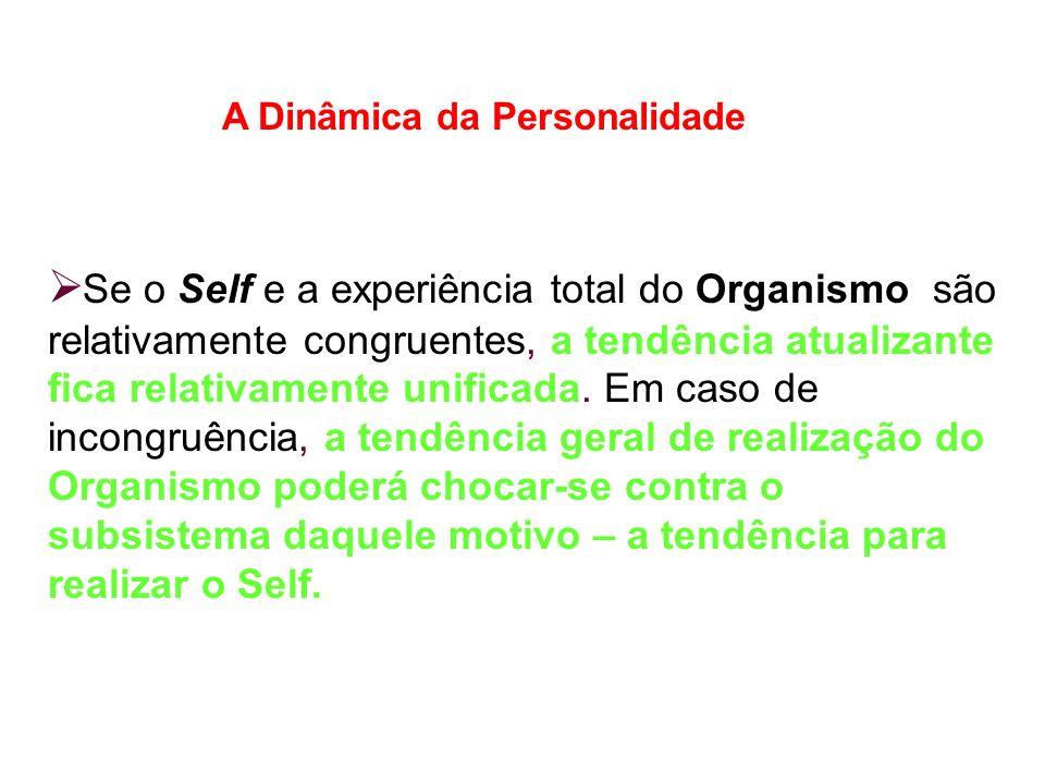 A Dinâmica da Personalidade Se o Self e a experiência total do Organismo são relativamente congruentes, a tendência atualizante fica relativamente unificada.