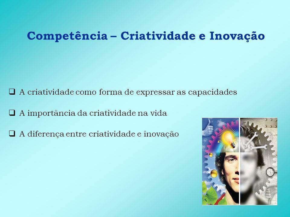 Competência – Criatividade e Inovação O indivíduo criativo é aquele que se conhece bem A educação e gestão de pessoas como possíveis repressoras da criatividade Os principais bloqueios na expressão da competência