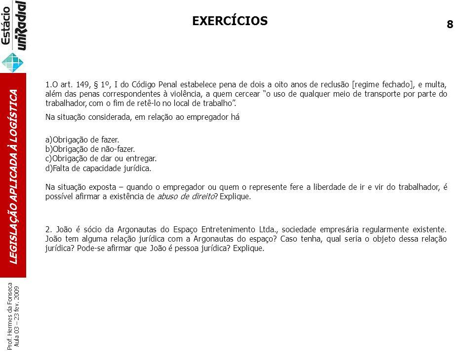 LEGISLAÇÃO APLICADA À LOGÍSTICA Prof. Hermes da Fonseca Aula 03 – 23 fev. 2009 EXERCÍCIOS 1.O art. 149, § 1º, I do Código Penal estabelece pena de doi