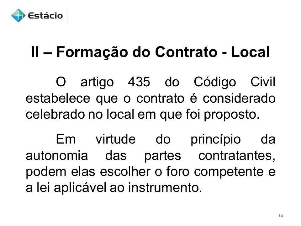 II – Formação do Contrato - Local O artigo 435 do Código Civil estabelece que o contrato é considerado celebrado no local em que foi proposto. Em virt
