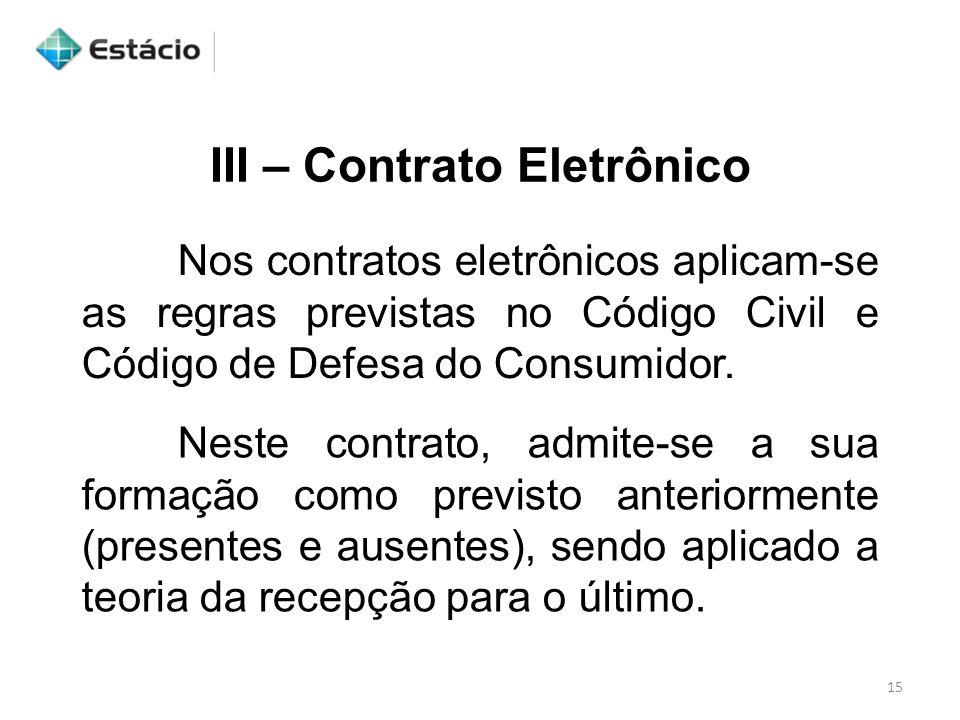III – Contrato Eletrônico Nos contratos eletrônicos aplicam-se as regras previstas no Código Civil e Código de Defesa do Consumidor. Neste contrato, a