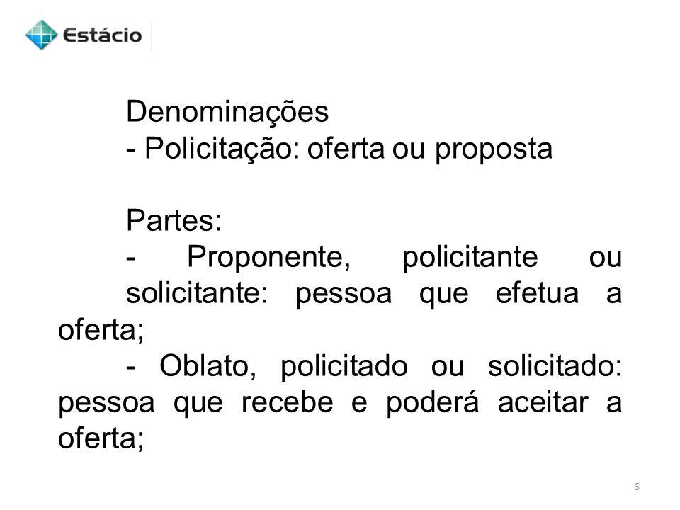 Denominações - Policitação: oferta ou proposta Partes: - Proponente, policitante ou solicitante: pessoa que efetua a oferta; - Oblato, policitado ou s