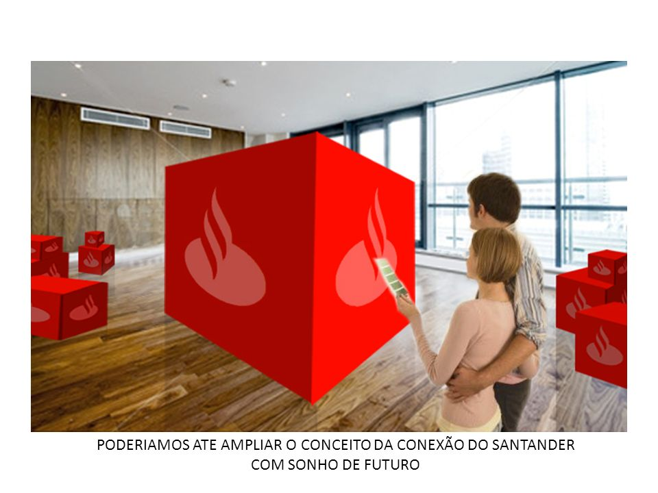 PODERIAMOS ATE AMPLIAR O CONCEITO DA CONEXÃO DO SANTANDER COM SONHO DE FUTURO