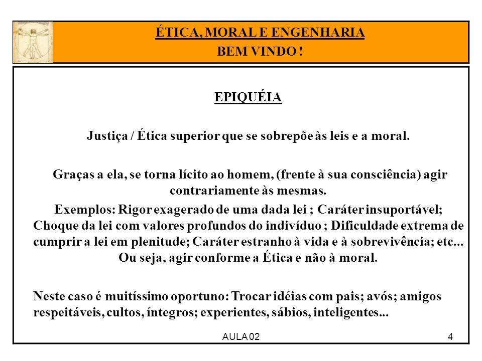 4AULA 02 ÉTICA, MORAL E ENGENHARIA BEM VINDO ! EPIQUÉIA Justiça / Ética superior que se sobrepõe às leis e a moral. Graças a ela, se torna lícito ao h