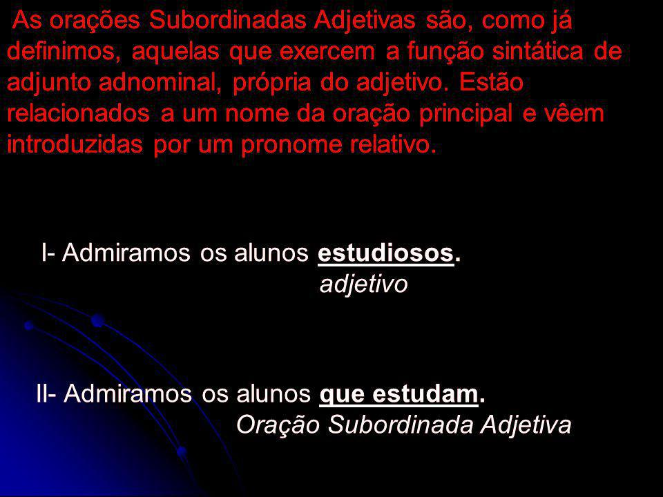 As orações Subordinadas Adjetivas são, como já definimos, aquelas que exercem a função sintática de adjunto adnominal, própria do adjetivo. Estão rela