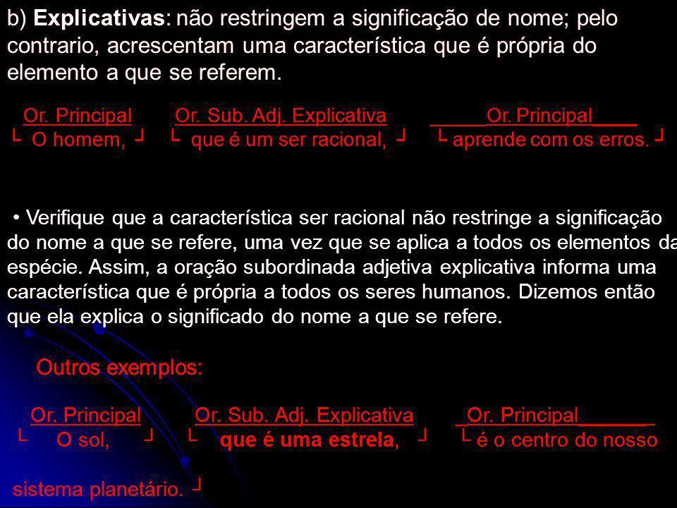 b) Explicativas: não restringem a significação de nome; pelo contrario, acrescentam uma característica que é própria do elemento a que se referem. Or.