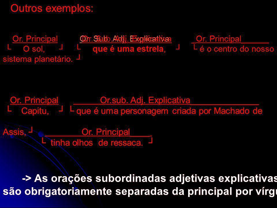 Outros exemplos: Outros exemplos: Or. Principal Or. Sub. Adj. Explicativa _Or. Principal______ O sol, que é uma estrela, é o centro do nosso sistema p