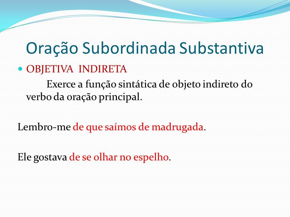 Oração Subordinada Substantiva OBJETIVA INDIRETA Exerce a função sintática de objeto indireto do verbo da oração principal. Lembro-me de que saímos de