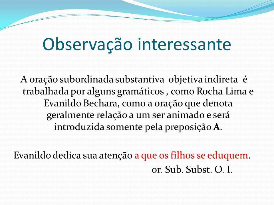 Observação interessante A oração subordinada substantiva objetiva indireta é trabalhada por alguns gramáticos, como Rocha Lima e Evanildo Bechara, com