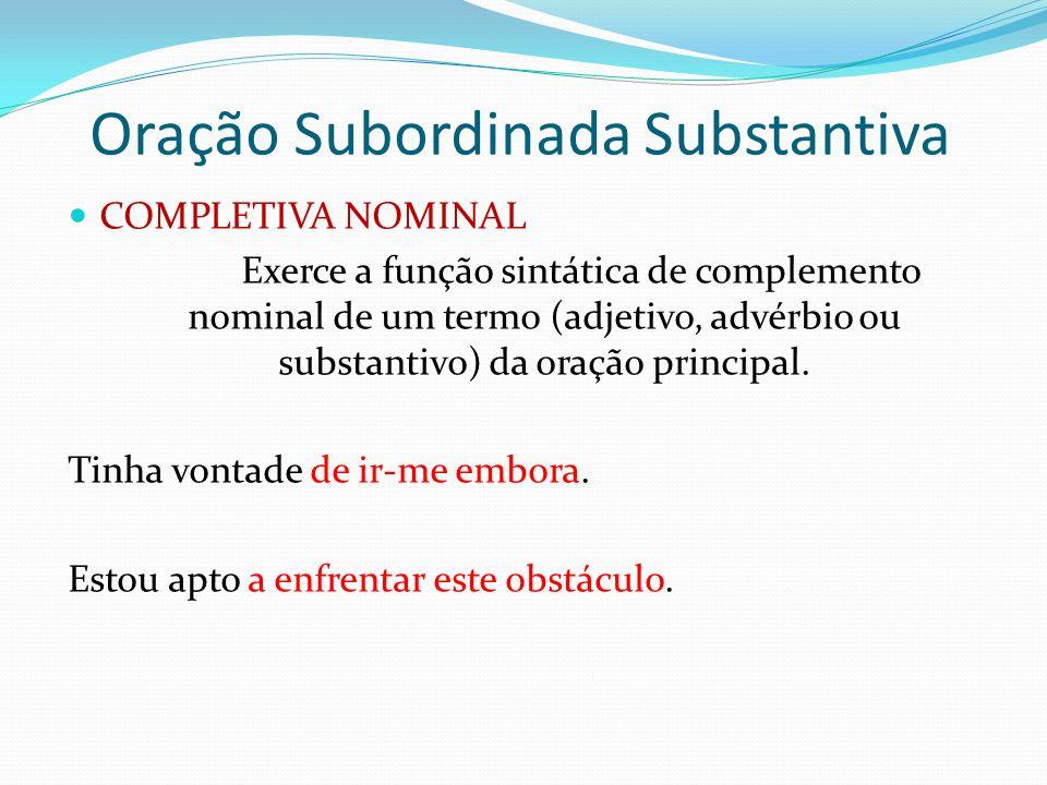 Oração Subordinada Substantiva COMPLETIVA NOMINAL Exerce a função sintática de complemento nominal de um termo (adjetivo, advérbio ou substantivo) da