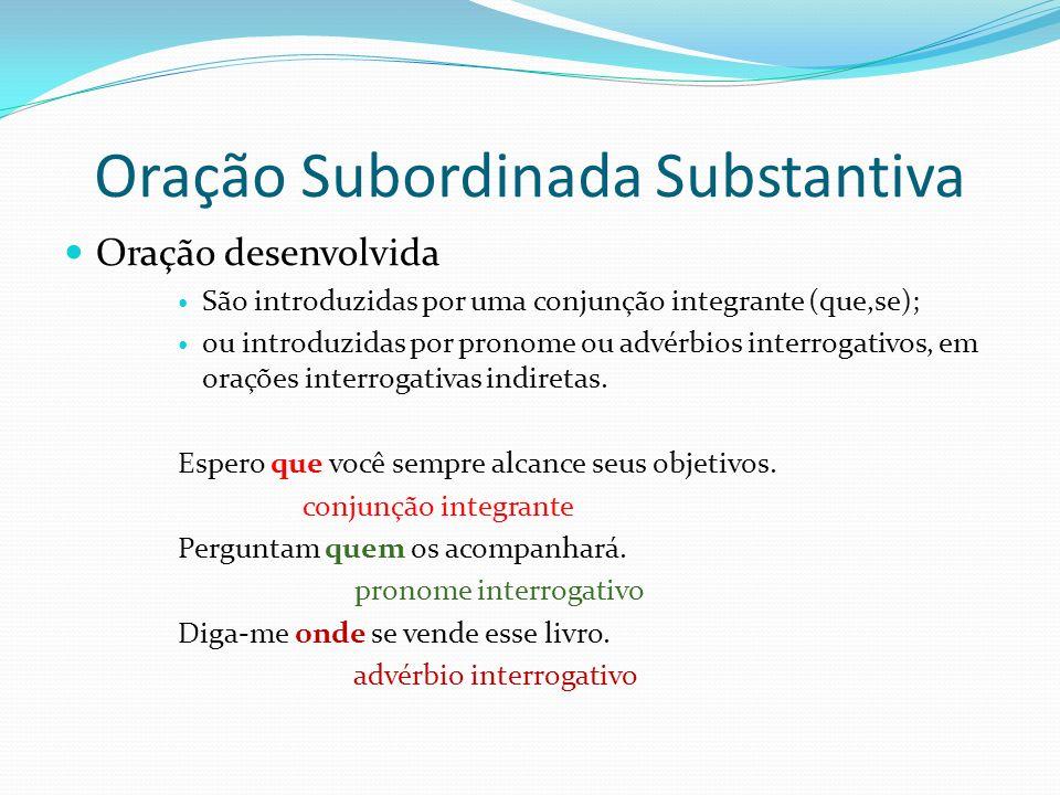 Oração Subordinada Substantiva Oração desenvolvida São introduzidas por uma conjunção integrante (que,se); ou introduzidas por pronome ou advérbios in