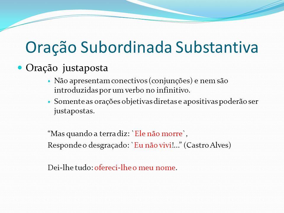 Oração Subordinada Substantiva Oração justaposta Não apresentam conectivos (conjunções) e nem são introduzidas por um verbo no infinitivo. Somente as