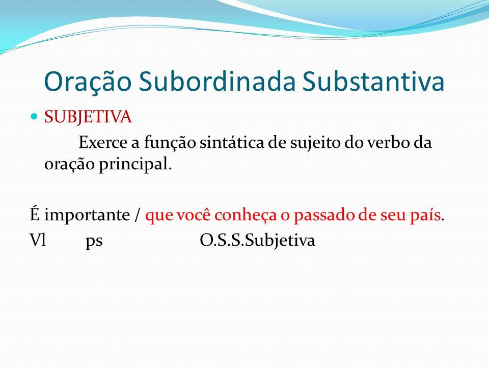 Oração Subordinada Substantiva SUBJETIVA Exerce a função sintática de sujeito do verbo da oração principal. É importante / que você conheça o passado