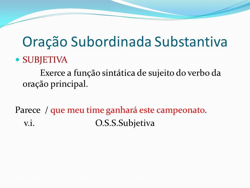 Oração Subordinada Substantiva SUBJETIVA Exerce a função sintática de sujeito do verbo da oração principal. Parece / que meu time ganhará este campeon