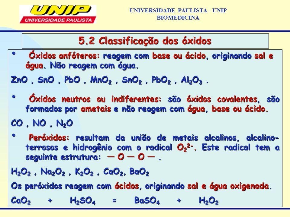 UNIVERSIDADE PAULISTA - UNIP BIOMEDICINA 5.2 Classificação dos óxidos Óxidos anfóteros: reagem com base ou ácido, originando sal e água. Não reagem co