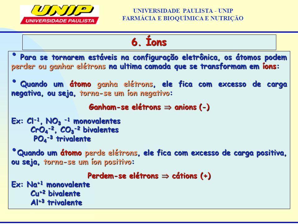 UNIVERSIDADE PAULISTA - UNIP FARMÁCIA E BIOQUÍMICA E NUTRIÇÃO 6. Íons Para se tornarem estáveis na configuração eletrônica, os átomos podem perder ou
