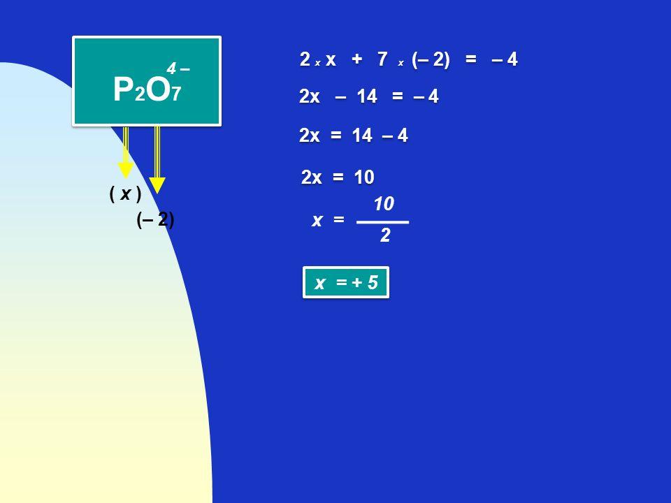 ( x ) P2O7P2O7 P2O7P2O7 (– 2) 2 x x + 7 x (– 2) = – 4 4 – 2x – 14 = – 4 2x = 14 – 4 2x = 10 10 2 x = x = + 5