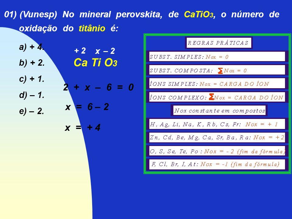 01) (Vunesp) No mineral perovskita, de CaTiO 3, o número de oxidação do titânio é: a) + 4. b) + 2. c) + 1. d) – 1. e) – 2. Ca Ti O 3 + 2 x – 2 2 + x –