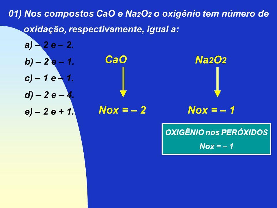 01) Nos compostos CaO e Na 2 O 2 o oxigênio tem número de oxidação, respectivamente, igual a: a) – 2 e – 2. b) – 2 e – 1. c) – 1 e – 1. d) – 2 e – 4.