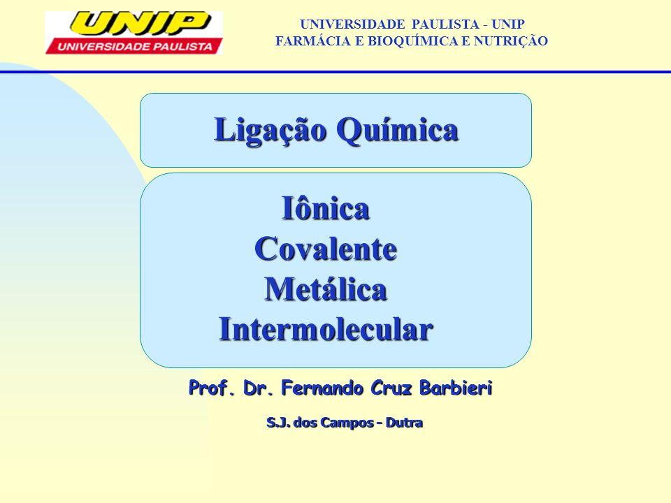 S.J. dos Campos - Dutra Prof. Dr. Fernando Cruz Barbieri UNIVERSIDADE PAULISTA - UNIP FARMÁCIA E BIOQUÍMICA E NUTRIÇÃO Ligação Química IônicaCovalente