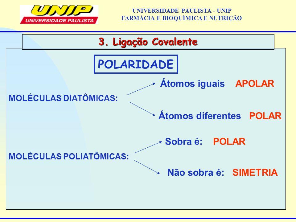 3. Ligação Covalente UNIVERSIDADE PAULISTA - UNIP FARMÁCIA E BIOQUÍMICA E NUTRIÇÃO POLARIDADE MOLÉCULAS DIATÔMICAS: Átomos iguais APOLAR Átomos difere