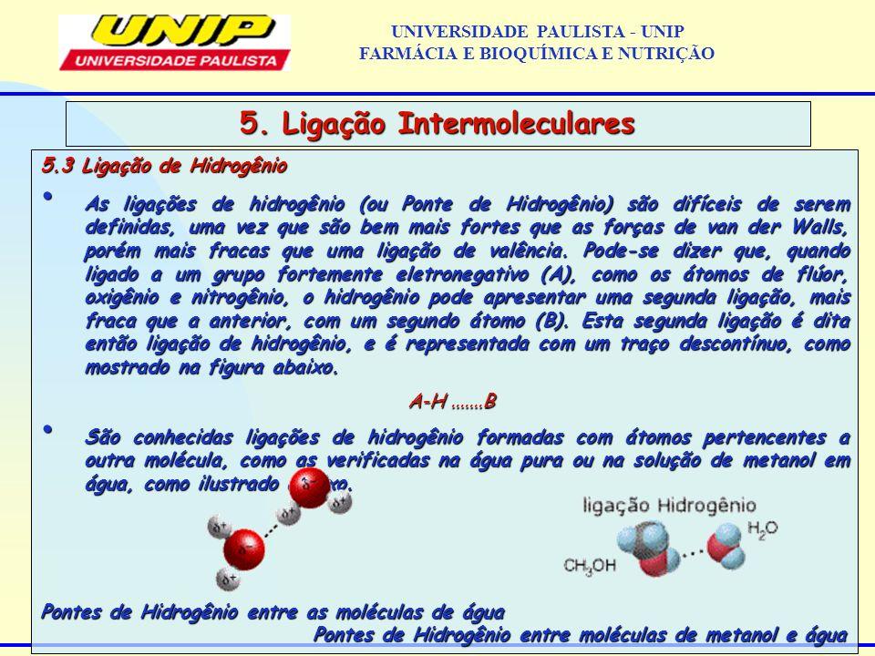 5.3 Ligação de Hidrogênio As ligações de hidrogênio (ou Ponte de Hidrogênio) são difíceis de serem definidas, uma vez que são bem mais fortes que as f