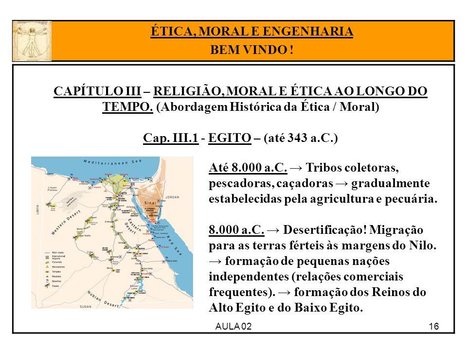 16 CAPÍTULO III – RELIGIÃO, MORAL E ÉTICA AO LONGO DO TEMPO. (Abordagem Histórica da Ética / Moral) Cap. III.1 - EGITO – (até 343 a.C.) AULA 02 ÉTICA,