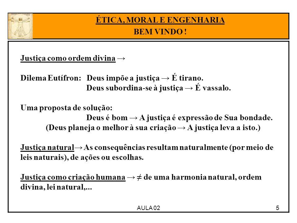 5AULA 02 ÉTICA, MORAL E ENGENHARIA BEM VINDO ! Justiça como ordem divina Dilema Eutífron: Deus impõe a justiça É tirano. Deus subordina-se à justiça É