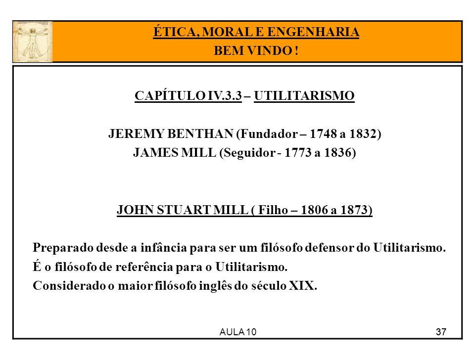 AULA 10 37 CAPÍTULO IV.3.3 – UTILITARISMO JEREMY BENTHAN (Fundador – 1748 a 1832) JAMES MILL (Seguidor - 1773 a 1836) JOHN STUART MILL ( Filho – 1806