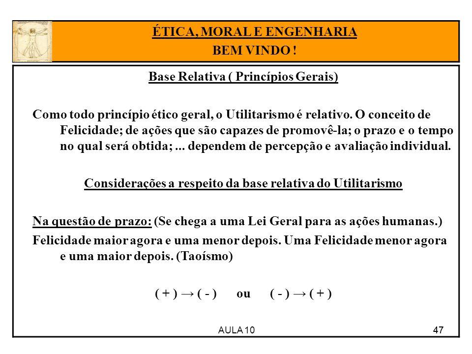 AULA 10 47 Base Relativa ( Princípios Gerais) Como todo princípio ético geral, o Utilitarismo é relativo. O conceito de Felicidade; de ações que são c