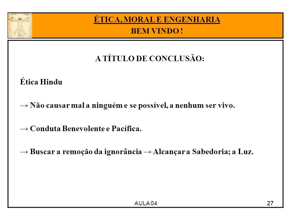 AULA 04 27 A TÍTULO DE CONCLUSÃO: Ética Hindu Não causar mal a ninguém e se possível, a nenhum ser vivo. Conduta Benevolente e Pacífica. Buscar a remo