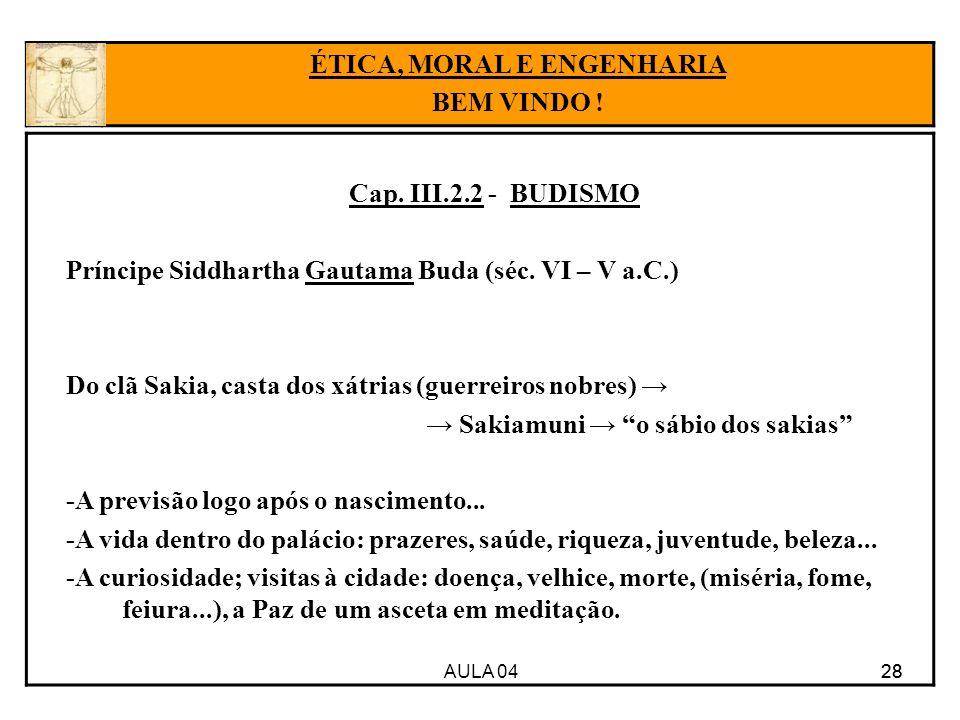 AULA 04 28 Cap. III.2.2 - BUDISMO Príncipe Siddhartha Gautama Buda (séc. VI – V a.C.) Do clã Sakia, casta dos xátrias (guerreiros nobres) Sakiamuni o