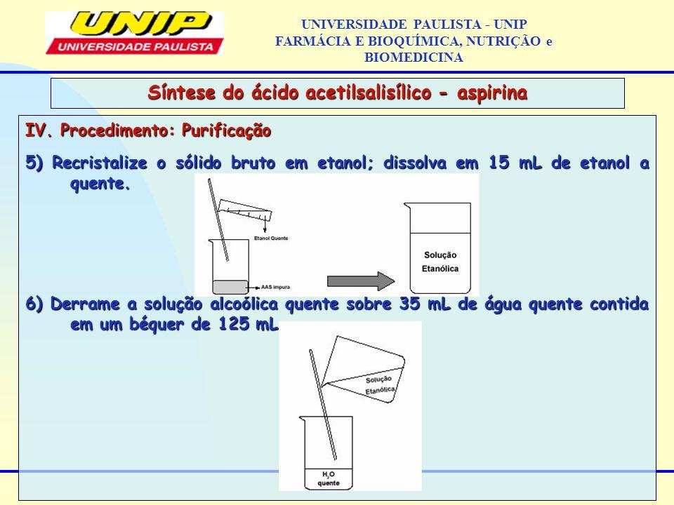 IV. Procedimento: Purificação 5) Recristalize o sólido bruto em etanol; dissolva em 15 mL de etanol a quente. 6) Derrame a solução alcoólica quente so
