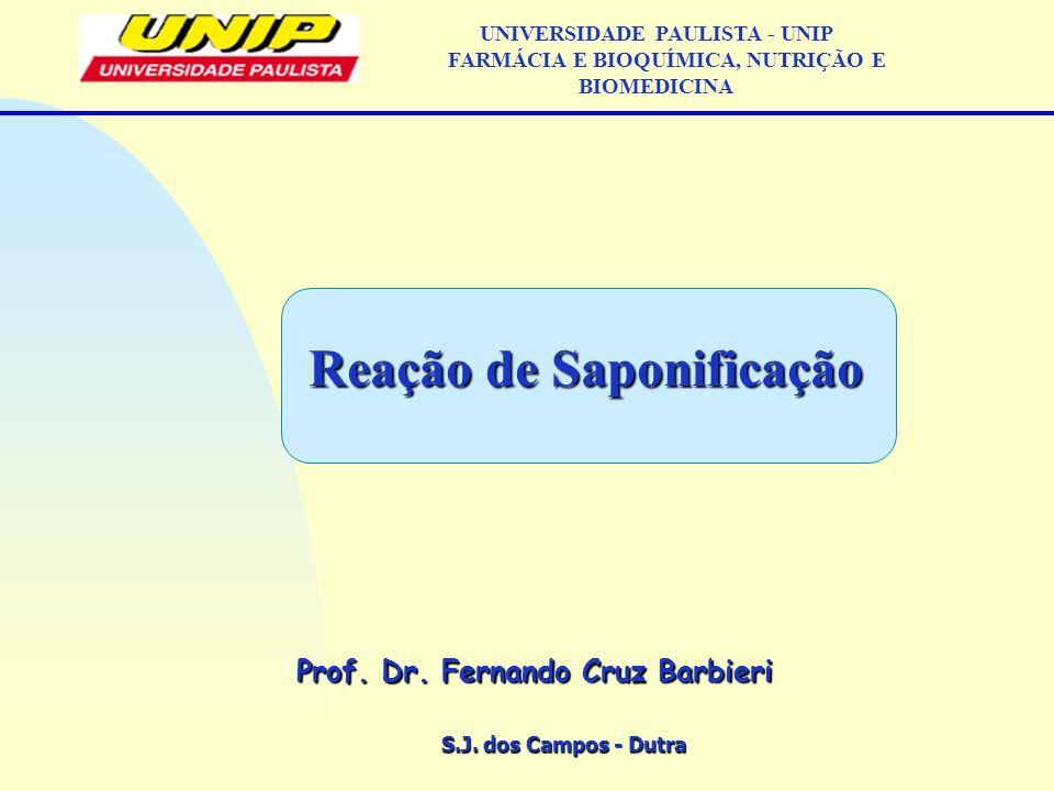 S.J. dos Campos - Dutra Prof. Dr. Fernando Cruz Barbieri UNIVERSIDADE PAULISTA - UNIP FARMÁCIA E BIOQUÍMICA, NUTRIÇÃO E BIOMEDICINA Reação de Saponifi