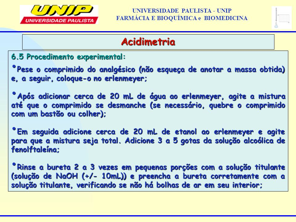 6.5 Procedimento experimental: Pese o comprimido do analgésico (não esqueça de anotar a massa obtida) e, a seguir, coloque-o no erlenmeyer; Pese o com