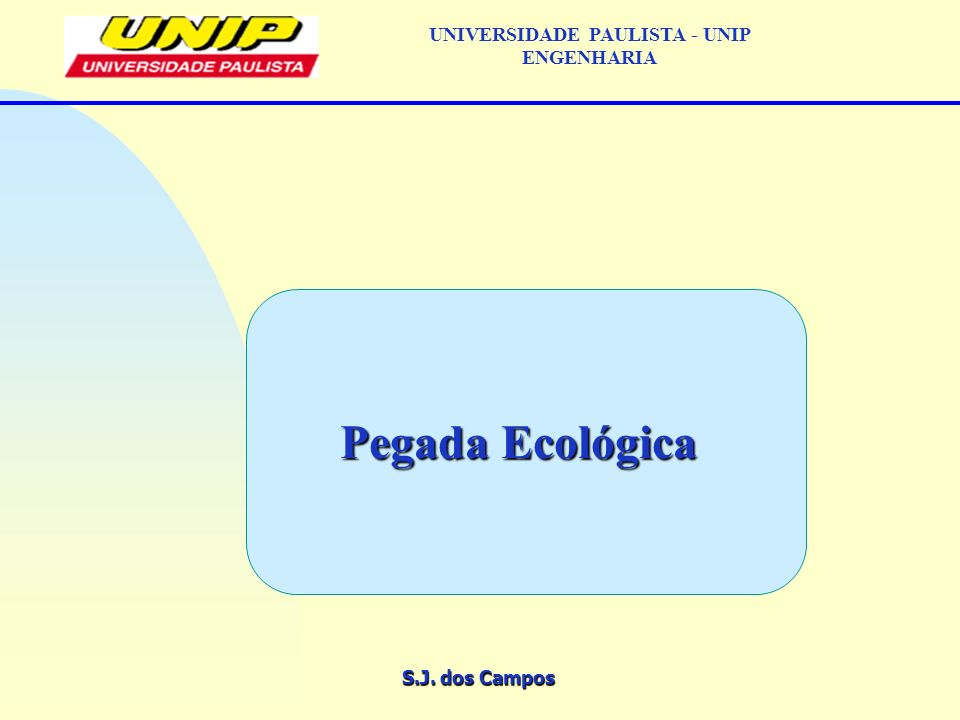 S.J. dos Campos UNIVERSIDADE PAULISTA - UNIP ENGENHARIA Pegada Ecológica