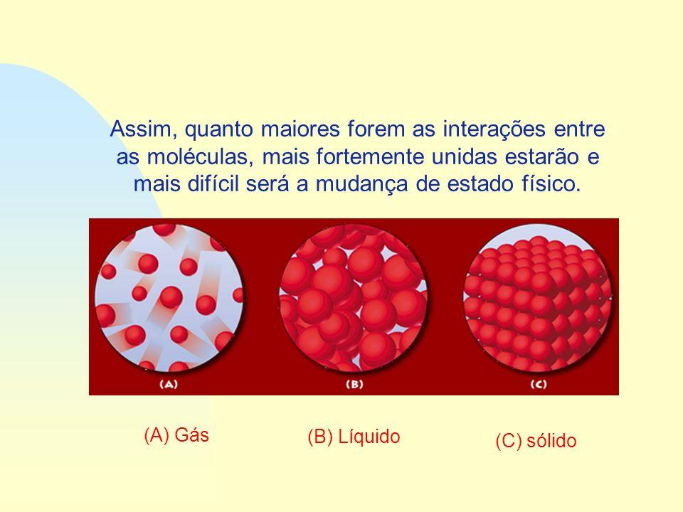 Assim, quanto maiores forem as interações entre as moléculas, mais fortemente unidas estarão e mais difícil será a mudança de estado físico. (A) Gás (